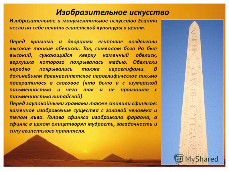 Изобразительное искусство Изобразительное и монументальное искусство Египта неcло на себе печать египетской культуры в целом. Перед храмами и дворцами египтяне воздвигали высокие тонкие обелиски. Так, символом бога Ра был высокий, сужающийся кверху к