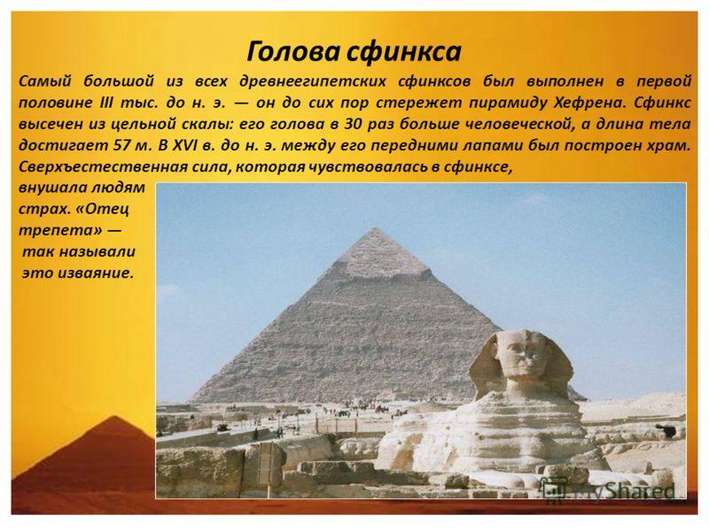 Голова сфинкса Самый большой из всех древнеегипетских сфинксов был выполнен в первой половине III тыс. до н. э. он до сих пор стережет пирамиду Хефрена. Сфинкс высечен из цельной скалы: его голова в 30 раз больше человеческой, а длина тела достигает