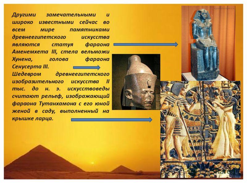 Другими замечательными и широко известными сейчас во всем мире памятниками древнеегипетского искусства являются статуя фараона Аменемхета III, стела вельможи Хунена, голова фараона Сенусерта III. Шедевром древнеегипетского изобразительного искусства