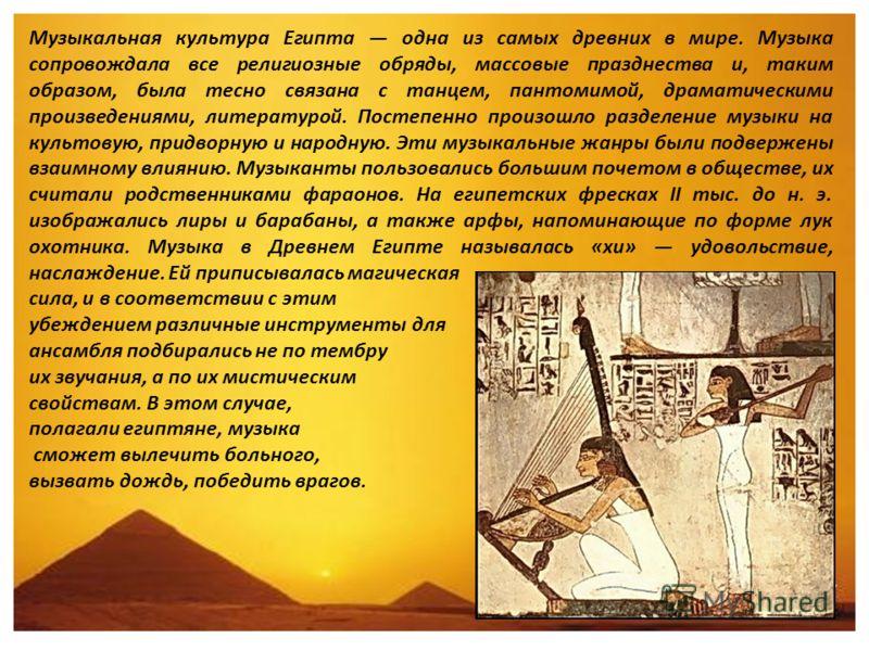 Музыкальная культура Египта одна из самых древних в мире. Музыка сопровождала все религиозные обряды, массовые празднества и, таким образом, была тесно связана с танцем, пантомимой, драматическими произведениями, литературой. Постепенно произошло раз