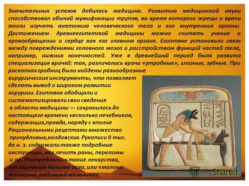 Значительных успехов добилась медицина. Развитию медицинской науки способствовал обычай мумификации трупов, во время которого жрецы и врачи могли изучать анатомию человеческого тела и его внутренние органы. Достижением древнеегипетской медицины можно