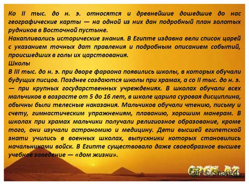 Ко II тыс. до н. э. относятся и древнейшие дошедшие до нас географические карты на одной из них дан подробный план золотых рудников в Восточной пустыне. Накапливались исторические знания. В Египте издавна вели список царей с указанием точных дат прав