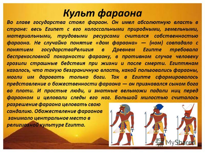 Культ фараона Во главе государства стоял фараон. Он имел абсолютную власть в стране: весь Египет с его колоссальными природными, земельными, материальными, трудовыми ресурсами считался собственностью фараона. Не случайно понятие «дом фараона» (ном) с