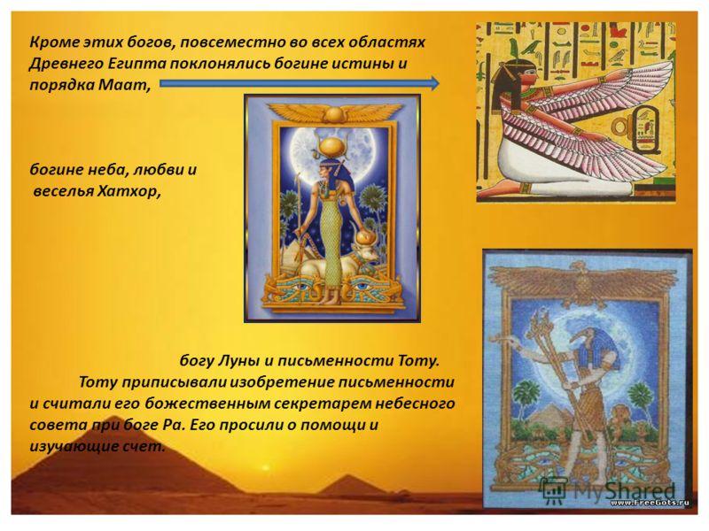 Кроме этих богов, повсеместно во всех областях Древнего Египта поклонялись богине истины и порядка Маат, богине неба, любви и веселья Хатхор, богу Луны и письменности Тоту. Тоту приписывали изобретение письменности и считали его божественным секретар