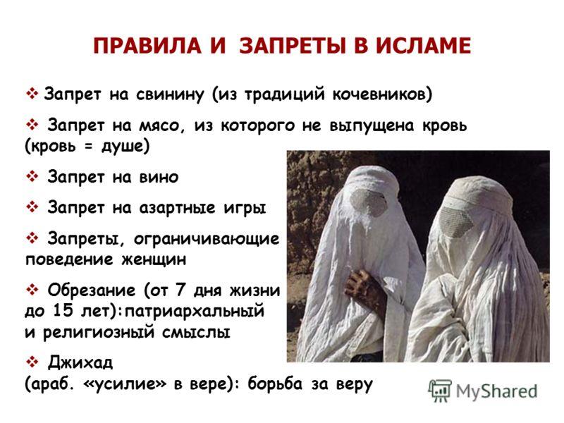 ПРАВИЛА И ЗАПРЕТЫ В ИСЛАМЕ Запрет на свинину (из традиций кочевников) Запрет на мясо, из которого не выпущена кровь (кровь = душе) Запрет на вино Запрет на азартные игры Запреты, ограничивающие поведение женщин Обрезание (от 7 дня жизни до 15 лет):па