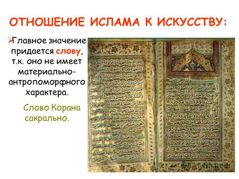 ОТНОШЕНИЕ ИСЛАМА К ИСКУССТВУ: Главное значение придается слову, т.к. оно не имеет материально- антропоморфного характера. Слово Корана сакрально.