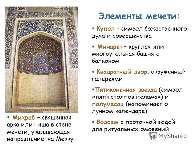Элементы мечети: Купол - символ божественного духа и совершенства Минарет – круглая или многоугольная башня с балконом Квадратный двор, окруженный галереями Пятиконечная звезда (символ «пяти столпов ислама») и полумесяц (напоминает о лунном календаре