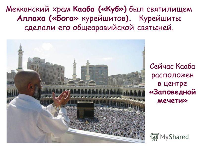 Мекканский храм Кааба («Куб») был святилищем Аллаха («Бога» курейшитов). Курейшиты сделали его общеаравийской святыней. Сейчас Кааба расположен в центре «Заповедной мечети»