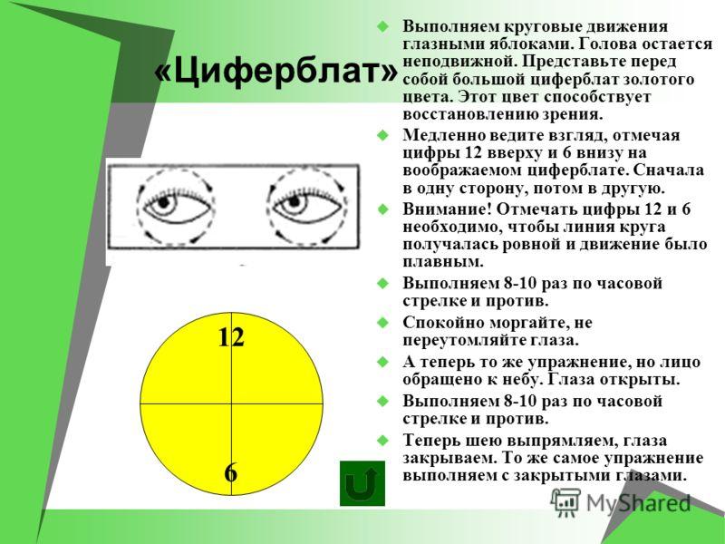 «Циферблат» Выполняем круговые движения глазными яблоками. Голова остается неподвижной. Представьте перед собой большой циферблат золотого цвета. Этот цвет способствует восстановлению зрения. Медленно ведите взгляд, отмечая цифры 12 вверху и 6 внизу