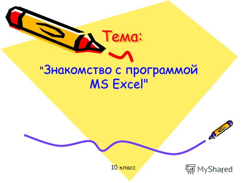 1 Тема:Тема:  Знакомство с программой MS Excel 10 класс