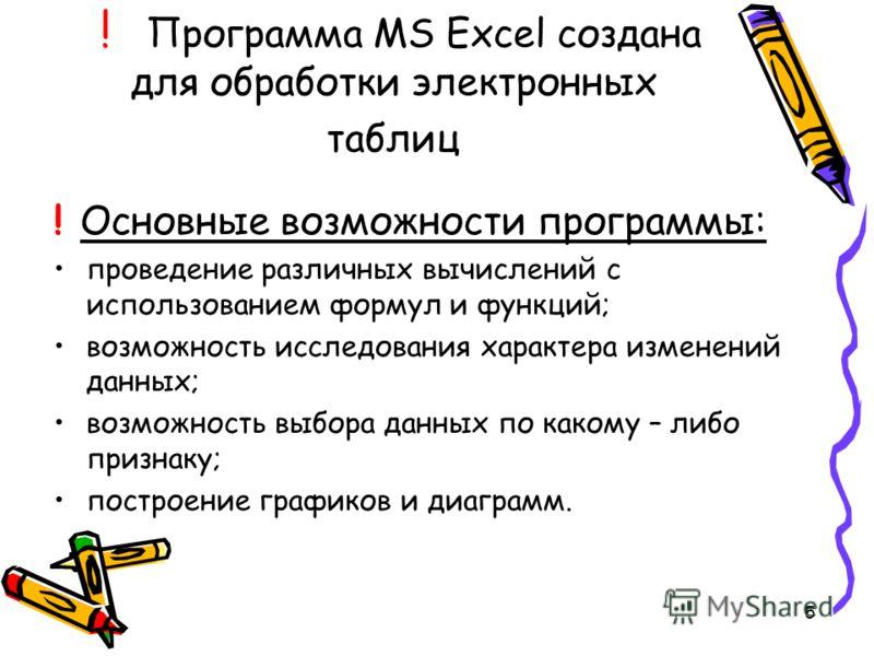 5 ! Программа MS Excel создана для обработки электронных таблиц ! Основные возможности программы: проведение различных вычислений с использованием формул и функций; возможность исследования характера изменений данных; возможность выбора данных по как