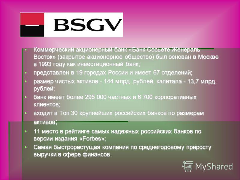 Коммерческий акционерный банк «Банк Сосьете Женераль Восток» (закрытое акционерное общество) был основан в Москве в 1993 году как инвестиционный банк;Коммерческий акционерный банк «Банк Сосьете Женераль Восток» (закрытое акционерное общество) был осн