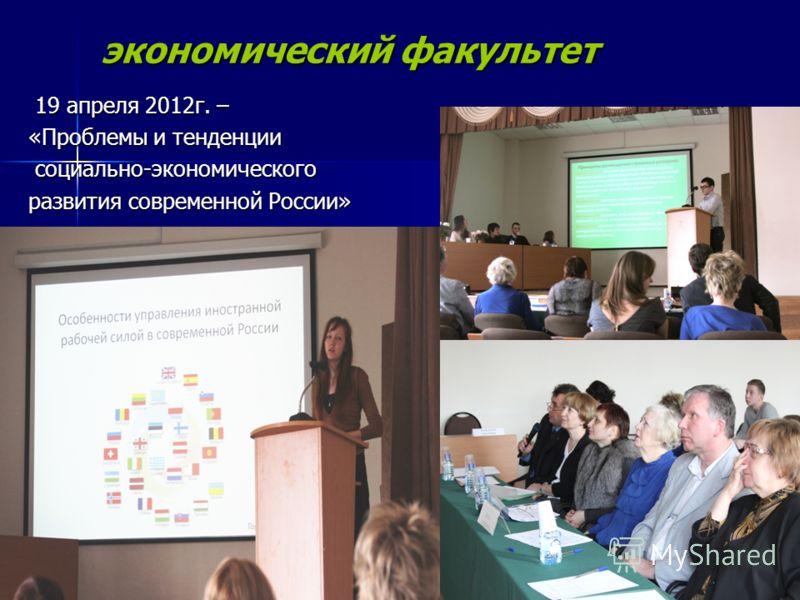 экономический факультет 19 апреля 2012г. – 19 апреля 2012г. – «Проблемы и тенденции социально-экономического социально-экономического развития современной России»