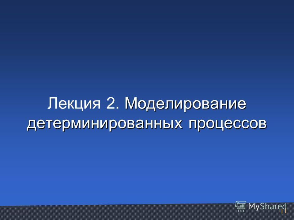 Моделирование детерминированных процессов Лекция 2. Моделирование детерминированных процессов 11
