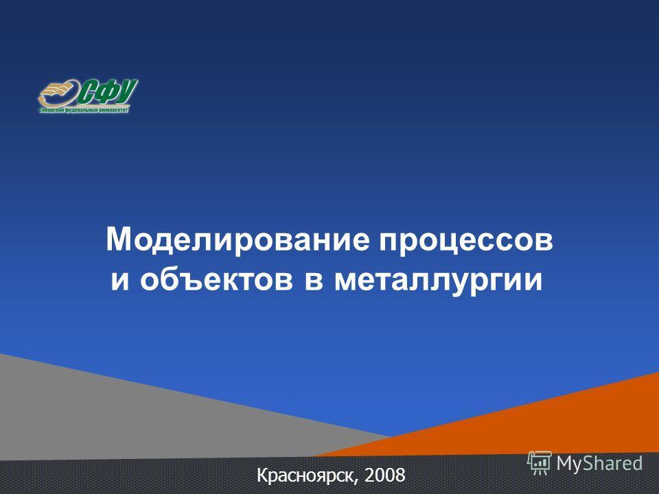 Моделирование процессов и объектов в металлургии Красноярск, 2008