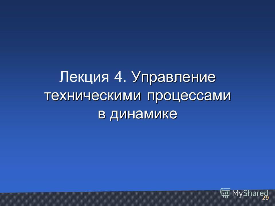 Управление техническими процессами в динамике Лекция 4. Управление техническими процессами в динамике 29