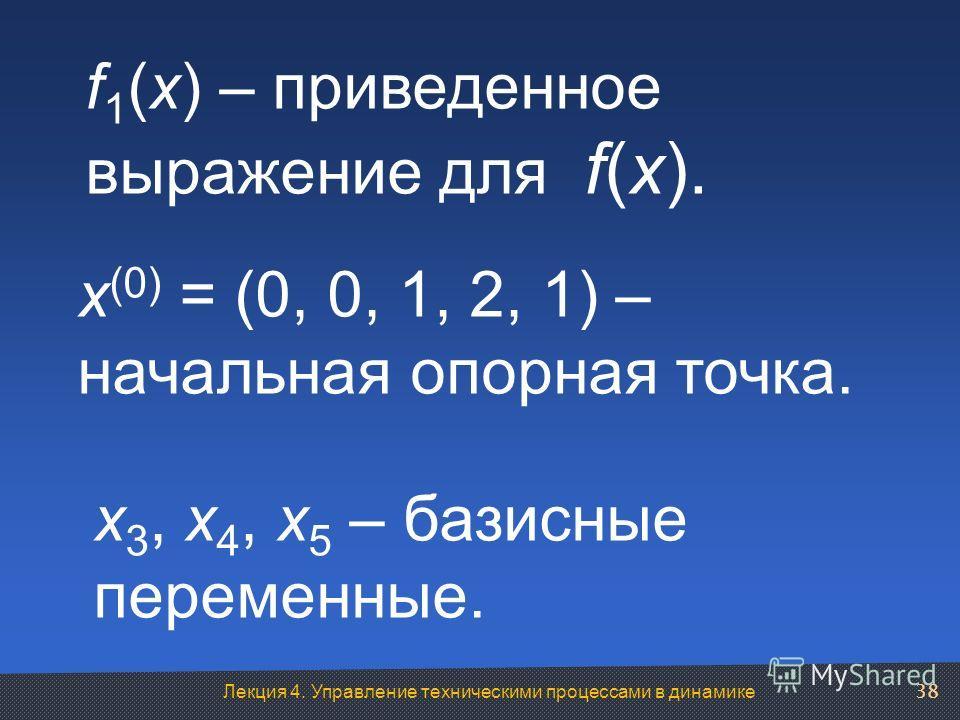Лекция 4. Управление техническими процессами в динамике f 1 (x) – приведенное выражение для f(x). x (0) = (0, 0, 1, 2, 1) – начальная опорная точка. x 3, x 4, x 5 – базисные переменные. 38