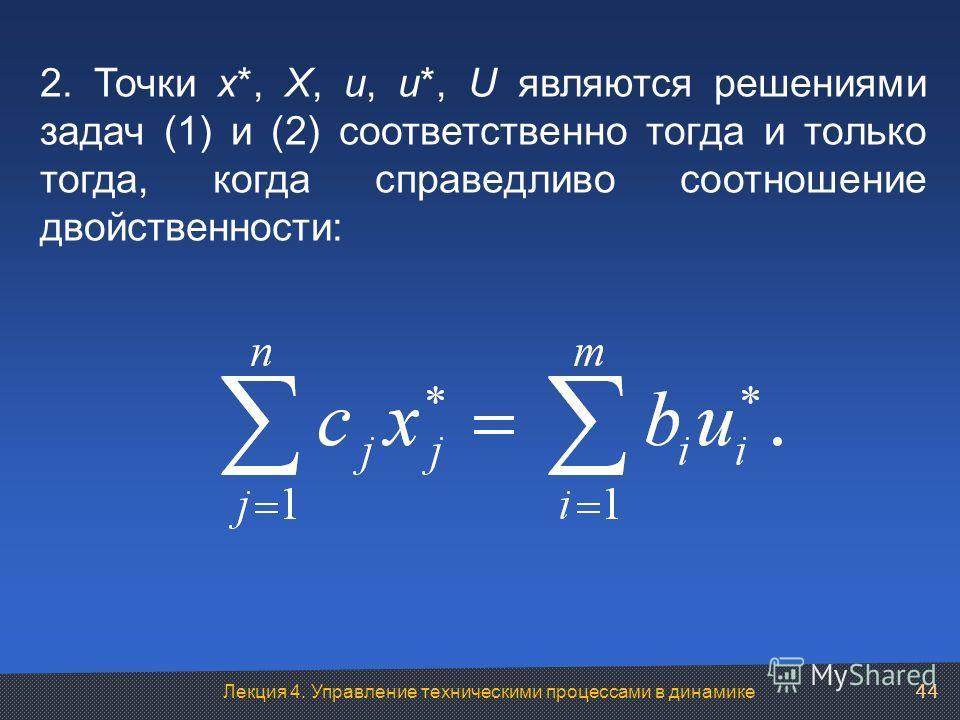 Лекция 4. Управление техническими процессами в динамике 2. Точки x*, X, u, u*, U являются решениями задач (1) и (2) соответственно тогда и только тогда, когда справедливо соотношение двойственности: 44