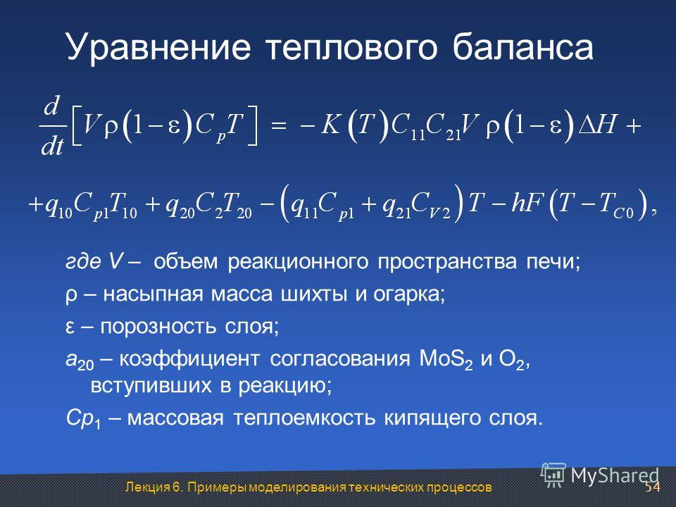 Лекция 6. Примеры моделирования технических процессов Уравнение теплового баланса где V – объем реакционного пространства печи; ρ – насыпная масса шихты и огарка; ε – порозность слоя; а 20 – коэффициент согласования MoS 2 и О 2, вступивших в реакцию;