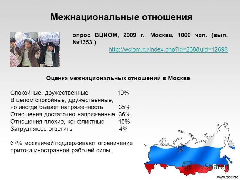 опрос ВЦИОМ, 2009 г., Москва, 1000 чел. (вып. 1353 ) http://wciom.ru/index.php?id=268&uid=12693 Оценка межнациональных отношений в Москве Спокойные, дружественные 10% В целом спокойные, дружественные, но иногда бывает напряженность 35% Отношения дост
