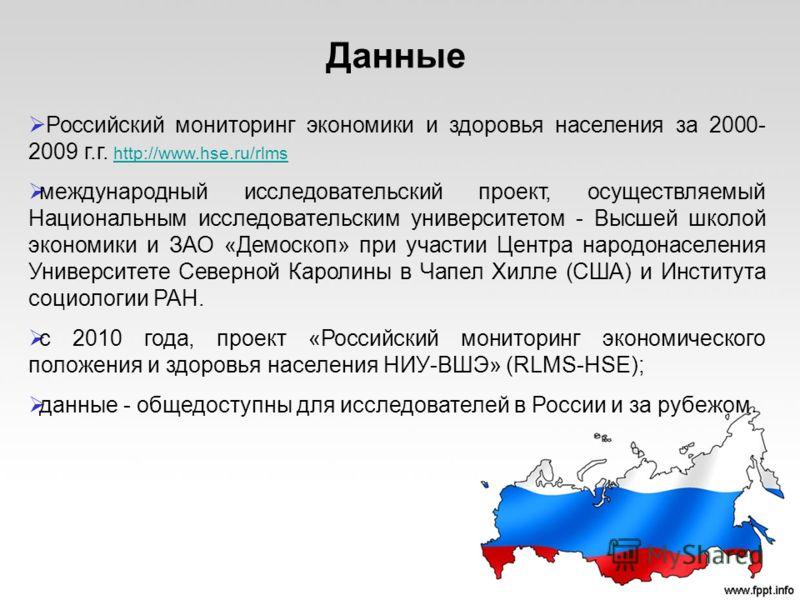 Данные Российский мониторинг экономики и здоровья населения за 2000- 2009 г.г. http://www.hse.ru/rlms http://www.hse.ru/rlms международный исследовательский проект, осуществляемый Национальным исследовательским университетом - Высшей школой экономики