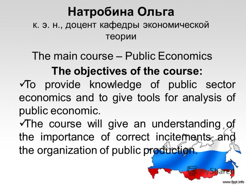 Натробина Ольга к. э. н., доцент кафедры экономической теории The main course – Public Economics The objectives of the course: To provide knowledge of public sector economics and to give tools for analysis of public economic. The course will give an