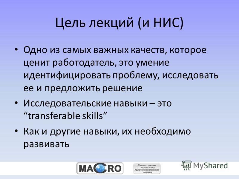 zz Цель лекций (и НИС) Одно из самых важных качеств, которое ценит работодатель, это умение идентифицировать проблему, исследовать ее и предложить решение Исследовательские навыки – это transferable skills Как и другие навыки, их необходимо развивать