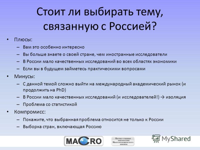 zz Стоит ли выбирать тему, связанную с Россией? Плюсы: – Вам это особенно интересно – Вы больше знаете о своей стране, чем иностранные исследователи – В России мало качественных исследований во всех областях экономики – Если вы в будущем займетесь пр