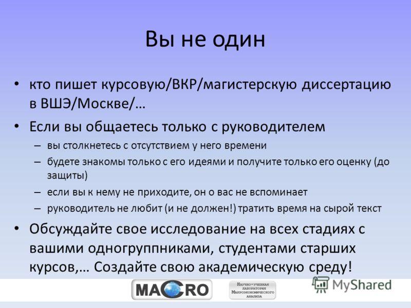 zz Вы не один кто пишет курсовую/ВКР/магистерскую диссертацию в ВШЭ/Москве/… Если вы общаетесь только с руководителем – вы столкнетесь с отсутствием у него времени – будете знакомы только с его идеями и получите только его оценку (до защиты) – если в