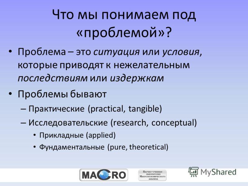 zz Что мы понимаем под «проблемой»? Проблема – это ситуация или условия, которые приводят к нежелательным последствиям или издержкам Проблемы бывают – Практические (practical, tangible) – Исследовательские (research, conceptual) Прикладные (applied)