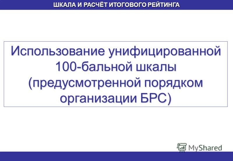 ШКАЛА И РАСЧЁТ ИТОГОВОГО РЕЙТИНГА Использование унифицированной 100-бальной шкалы (предусмотренной порядком организации БРС)