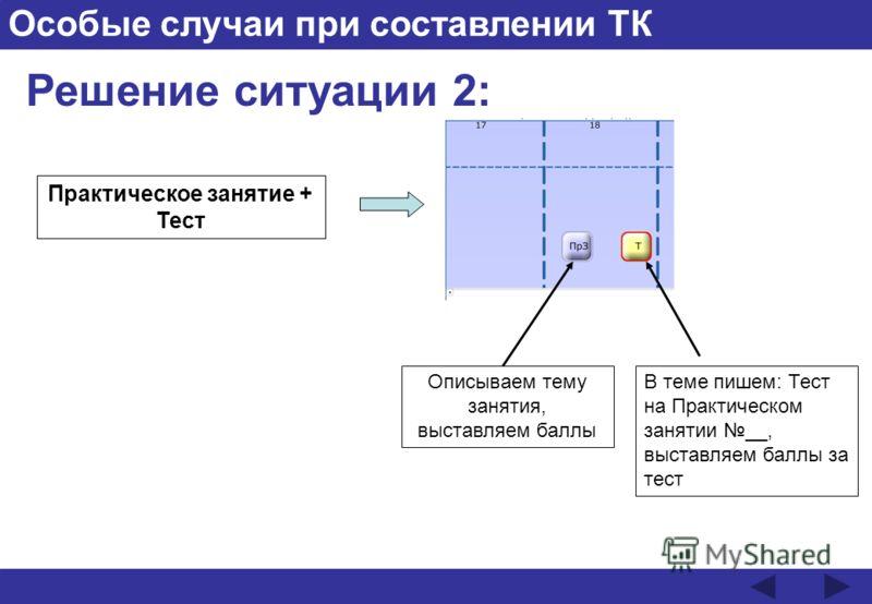Особые случаи при составлении ТК Решение ситуации 2: Практическое занятие + Тест Описываем тему занятия, выставляем баллы В теме пишем: Тест на Практическом занятии __, выставляем баллы за тест