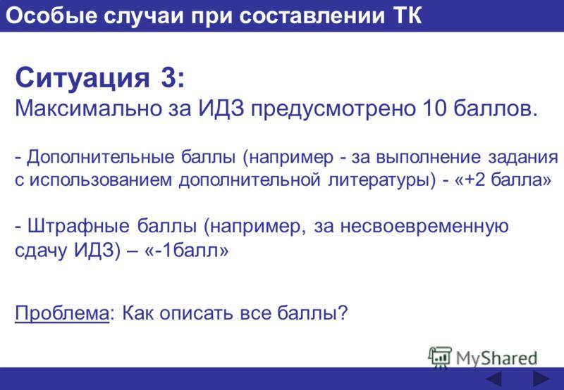 Особые случаи при составлении ТК Ситуация 3: Максимально за ИДЗ предусмотрено 10 баллов. - Дополнительные баллы (например - за выполнение задания с использованием дополнительной литературы) - «+2 балла» - Штрафные баллы (например, за несвоевременную