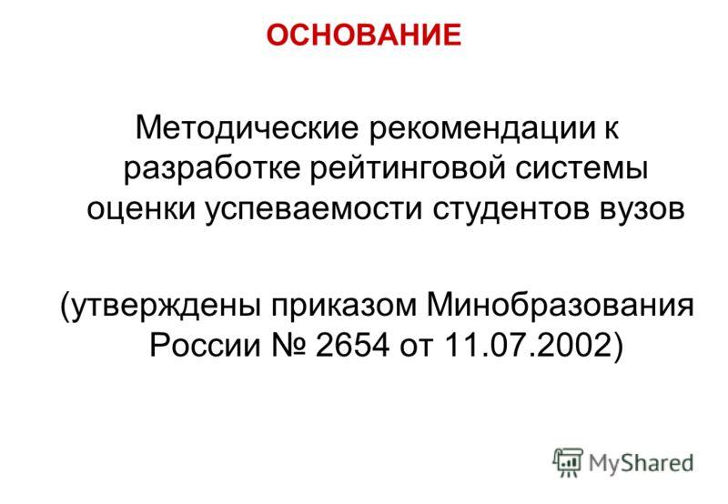 ОСНОВАНИЕ Методические рекомендации к разработке рейтинговой системы оценки успеваемости студентов вузов (утверждены приказом Минобразования России 2654 от 11.07.2002)
