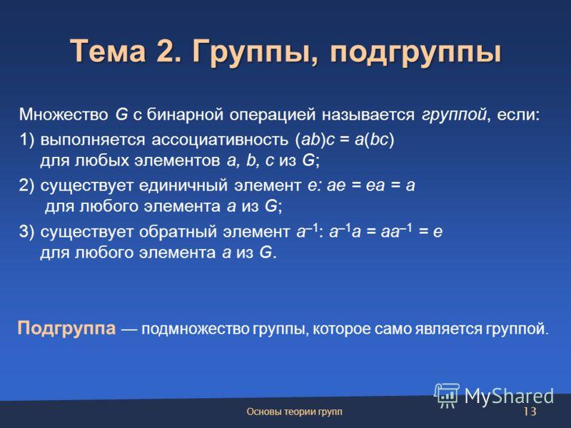 Тема 2. Группы, подгруппы Подгруппа подмножество группы, которое само является группой. Множество G с бинарной операцией называется группой, если: 1)выполняется ассоциативность (ab)c = a(bc) для любых элементов a, b, c из G; 2)существует единичный эл