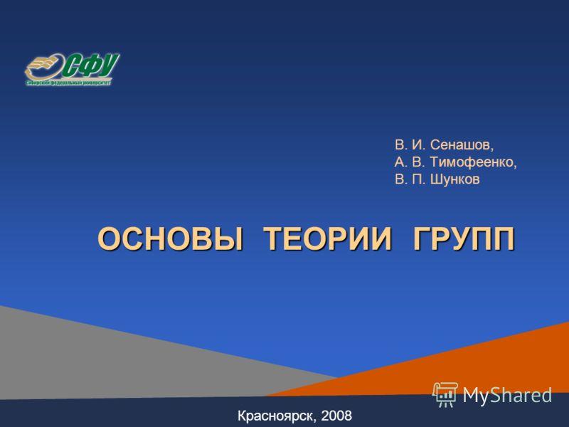 В. И. Сенашов, А. В. Тимофеенко, В. П. Шунков ОСНОВЫ ТЕОРИИ ГРУПП Красноярск, 2008