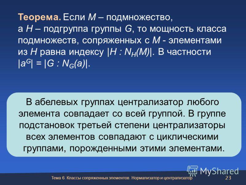 В абелевых группах централизатор любого элемента совпадает со всей группой. В группе подстановок третьей степени централизаторы всех элементов совпадают с циклическими группами, порожденными этими элементами. Теорема. Если М – подмножество, а Н – под