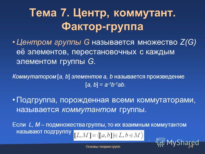 Тема 7. Центр, коммутант. Фактор-группа Центром группы G называется множество Z(G) её элементов, перестановочных с каждым элементом группы G. Коммутатором [a, b] элементов a, b называется произведение [a, b] = a -1 b -1 ab. Подгруппа, порожденная все