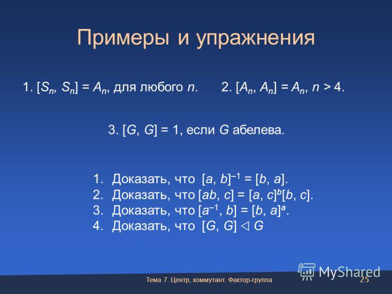Примеры и упражнения 1. [S n, S n ] = A n, для любого n.2. [A n, A n ] = A n, n > 4. 3. [G, G] = 1, если G абелева. 1.Доказать, что [a, b] –1 = [b, a]. 2.Доказать, что [ab, c] = [a, c] b [b, c]. 3.Доказать, что [a –1, b] = [b, a] a. 4.Доказать, что [