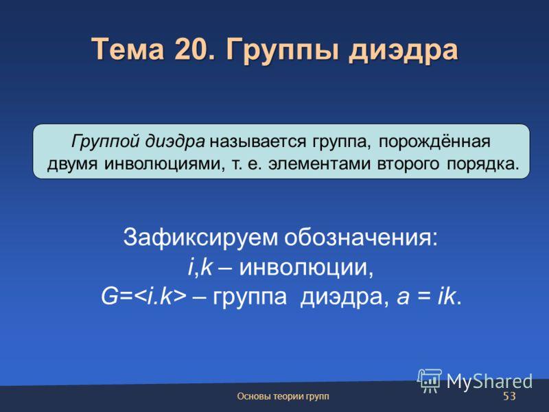 Тема 20. Группы диэдра Зафиксируем обозначения: i,k – инволюции, G= – группа диэдра, a = ik. Группой диэдра называется группа, порождённая двумя инволюциями, т. е. элементами второго порядка. Основы теории групп 53