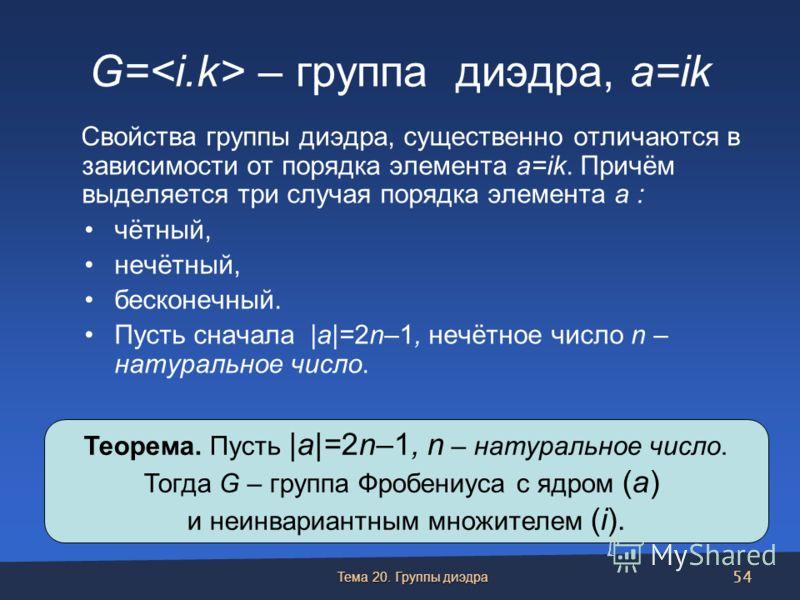 G= – группа диэдра, a=ik Свойства группы диэдра, существенно отличаются в зависимости от порядка элемента a=ik. Причём выделяется три случая порядка элемента a : чётный, нечётный, бесконечный. Пусть сначала |a|=2n–1, нечётное число n – натуральное чи