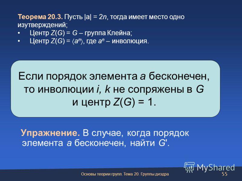 Упражнение. В случае, когда порядок элемента a бесконечен, найти G'. Если порядок элемента a бесконечен, то инволюции i, k не сопряжены в G и центр Z(G) = 1. Теорема 20.3. Пусть |a| = 2n, тогда имеет место одно изутверждений; Центр Z(G) = G – группа