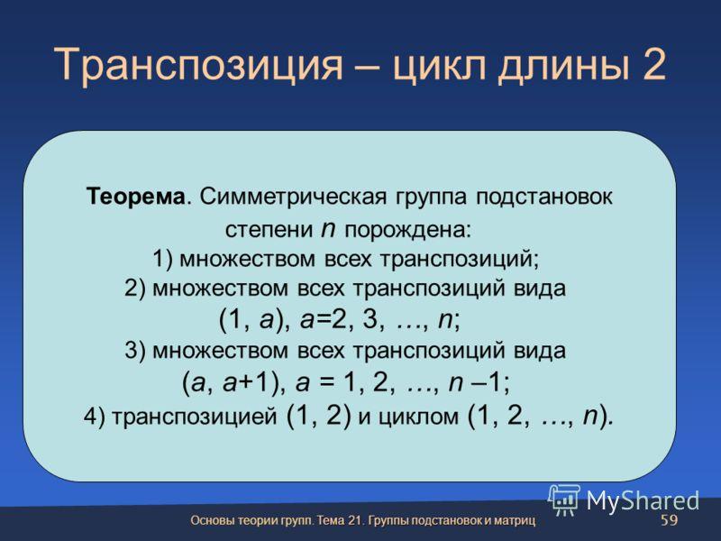 Транспозиция – цикл длины 2 Теорема. Симметрическая группа подстановок степени n порождена: 1) множеством всех транспозиций; 2) множеством всех транспозиций вида (1, a), a=2, 3, …, n; 3) множеством всех транспозиций вида (a, a+1), a = 1, 2, …, n –1;