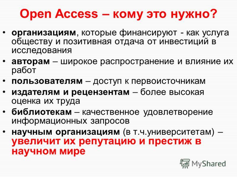 Open Access – кому это нужно? организациям, которые финансируют - как услуга обществу и позитивная отдача от инвестиций в исследования авторам – широкое распространение и влияние их работ пользователям – доступ к первоисточникам издателям и рецензент