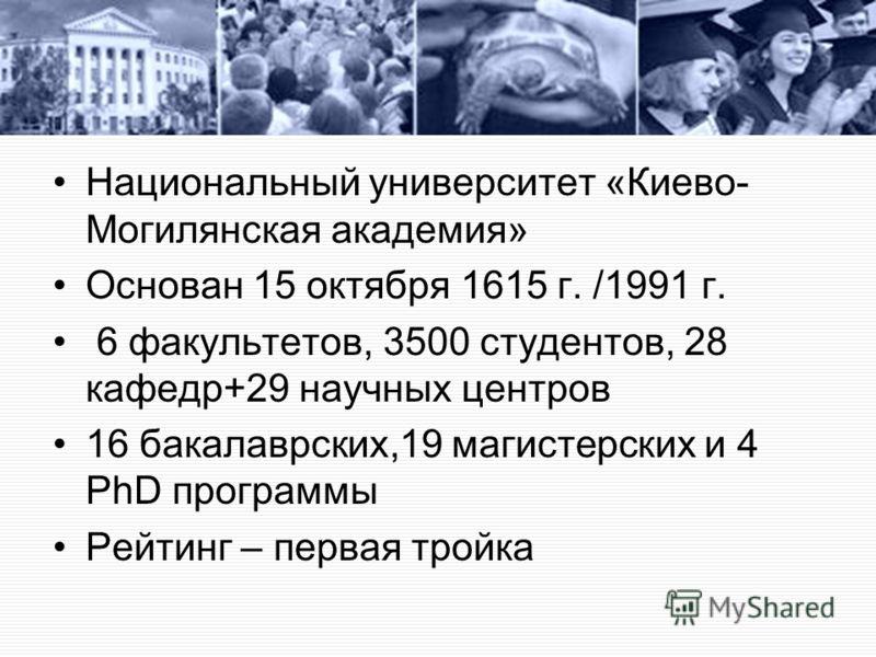 Национальный университет «Киево- Могилянская академия» Основан 15 октября 1615 г. /1991 г. 6 факультетов, 3500 студентов, 28 кафедр+29 научных центров 16 бакалаврских,19 магистерских и 4 PhD программы Рейтинг – первая тройка