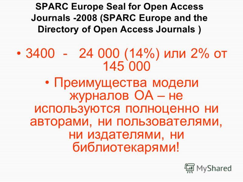 SPARC Europe Seal for Open Access Journals -2008 (SPARC Europe and the Directory of Open Access Journals ) 3400 - 24 000 (14%) или 2% от 145 000 Преимущества модели журналов ОА – не используются полноценно ни авторами, ни пользователями, ни издателям