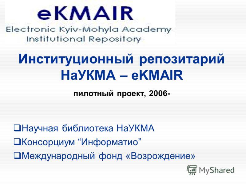 Институционный репозитарий НаУКМА – eKMAIR пилотный проект, 2006- Научная библиотека НаУКМА Консорциум Информатио Международный фонд «Возрождение»