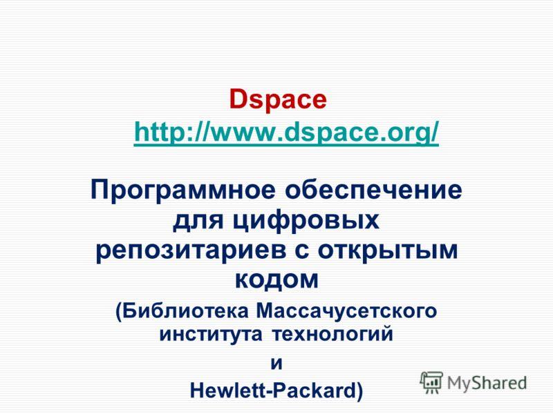 Dspace http://www.dspace.org/http://www.dspace.org/ Программное обеспечение для цифровых репозитариев с открытым кодом (Библиотека Массачусетского института технологий и Hewlett-Packard)