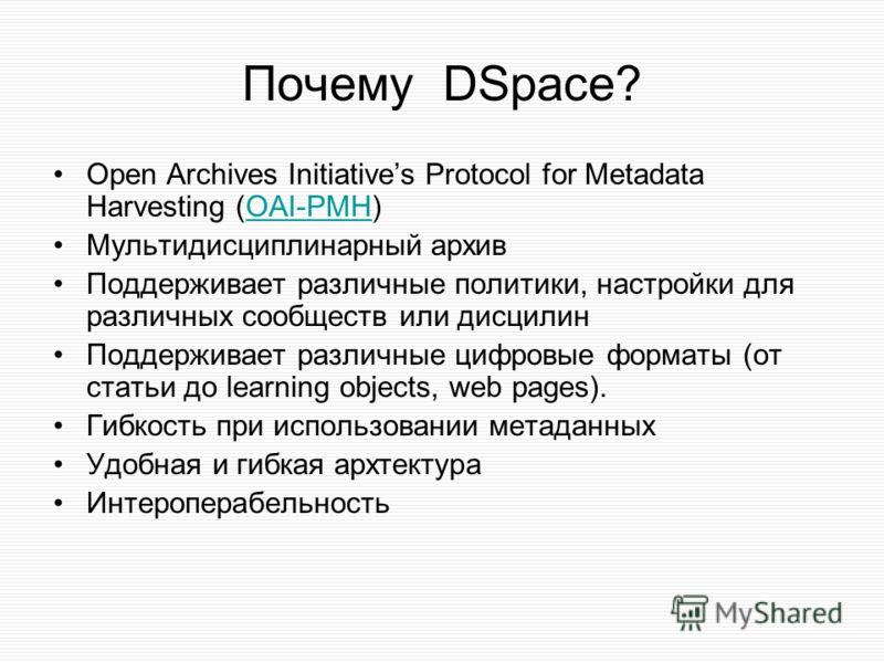 Почему DSpace? Open Archives Initiatives Protocol for Metadata Harvesting (OAI-PMH)OAI-PMH Мультидисциплинарный архив Поддерживает различные политики, настройки для различных сообществ или дисцилин Поддерживает различные цифровые форматы (от статьи д