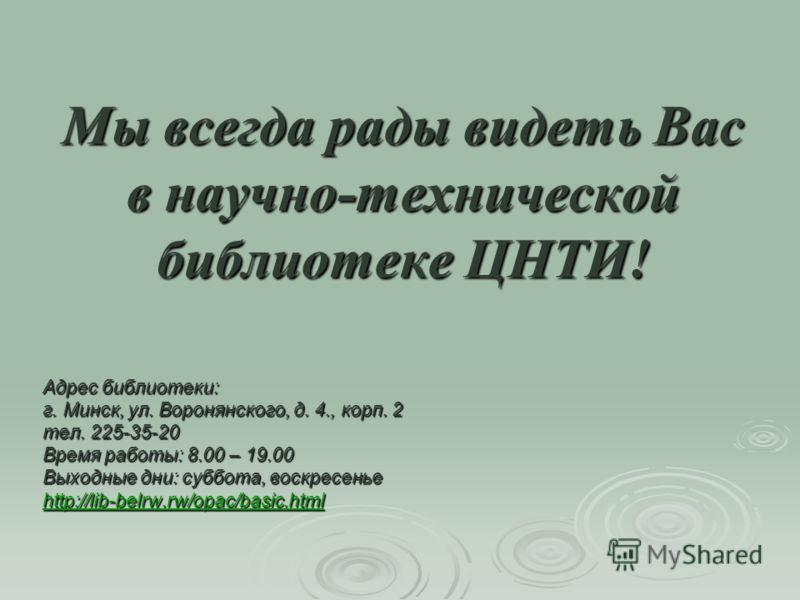 Мы всегда рады видеть Вас в научно-технической библиотеке ЦНТИ! Адрес библиотеки: г. Минск, ул. Воронянского, д. 4., корп. 2 тел. 225-35-20 Время работы: 8.00 – 19.00 Выходные дни: суббота, воскресенье http://lib-belrw.rw/opac/basic.html